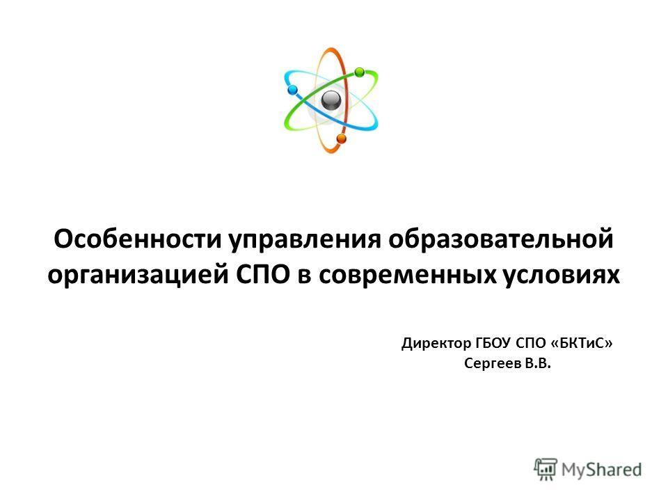Особенности управления образовательной организацией СПО в современных условиях Директор ГБОУ СПО «БКТиС» Сергеев В.В.