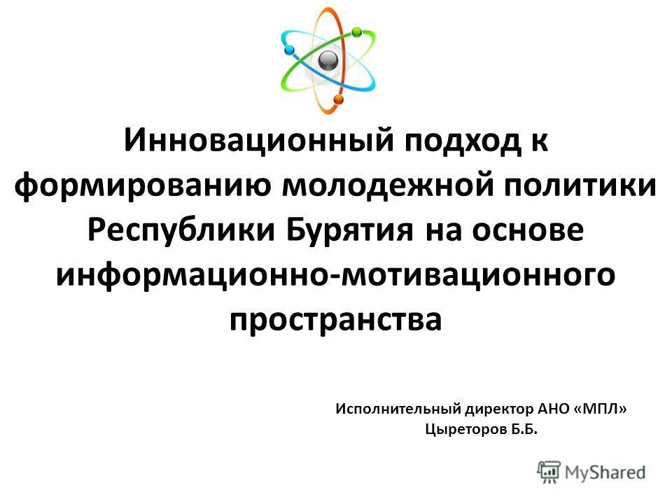 Инновационный подход к формированию молодежной политики Республики Бурятия на основе информационно-мотивационного пространства Исполнительный директор АНО «МПЛ» Цыреторов Б.Б.