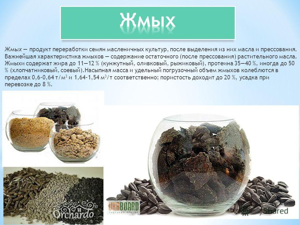 Жмых продукт переработки семян масленичных культур, после выделения из них масла и прессования. Важнейшая характеристика жмыхов содержание остаточного (после прессования) растительного масла. Жмыхи содержат жира до 1112 % (кунжутный, оливковый, рыжи