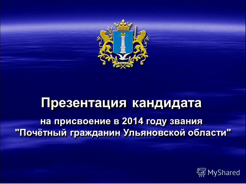 на присвоение в 2014 году звания Почетный гражданин Ульяновской области Презентация кандидата на присвоение в 2014 году звания Почётный гражданин Ульяновской области