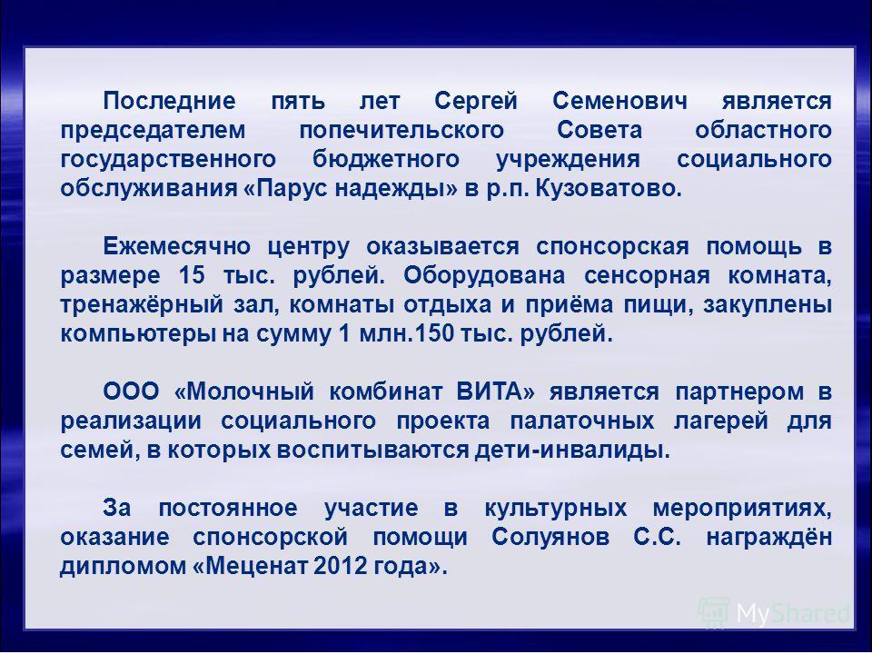 Последние пять лет Сергей Семенович является председателем попечительского Совета областного государственного бюджетного учреждения социального обслуживания «Парус надежды» в р.п. Кузоватово. Ежемесячно центру оказывается спонсорская помощь в размере