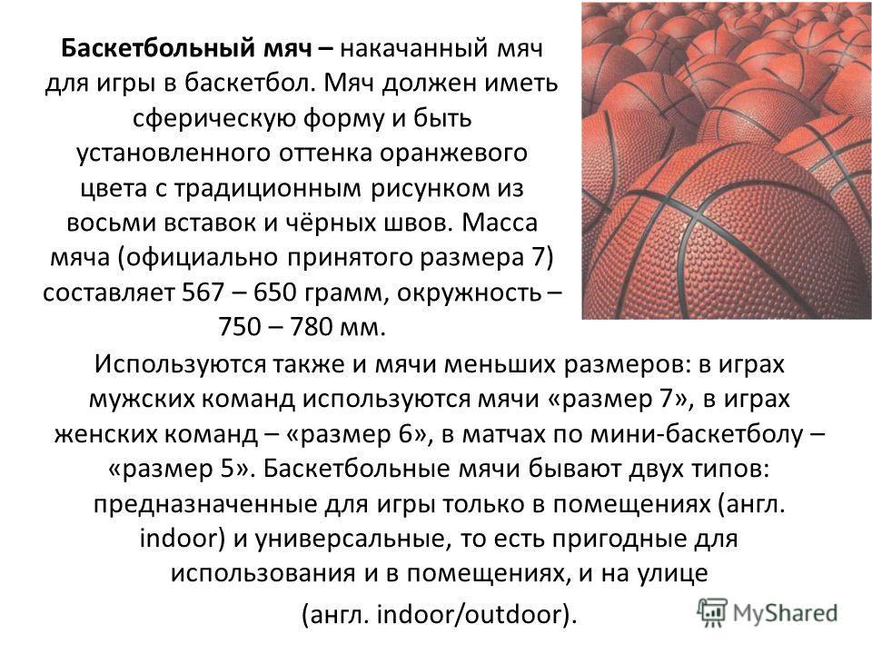 Баскетбольный мяч – накачанный мяч для игры в баскетбол. Мяч должен иметь сферическую форму и быть установленного оттенка оранжевого цвета с традиционным рисунком из восьми вставок и чёрных швов. Масса мяча (официально принятого размера 7) составляет