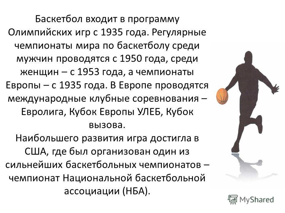 Баскетбол входит в программу Олимпийских игр с 1935 года. Регулярные чемпионаты мира по баскетболу среди мужчин проводятся с 1950 года, среди женщин – с 1953 года, а чемпионаты Европы – с 1935 года. В Европе проводятся международные клубные соревнова