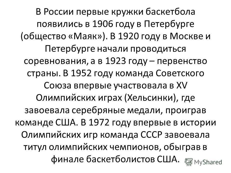 В России первые кружки баскетбола появились в 1906 году в Петербурге (общество «Маяк»). В 1920 году в Москве и Петербурге начали проводиться соревнования, а в 1923 году – первенство страны. В 1952 году команда Советского Союза впервые участвовала в X