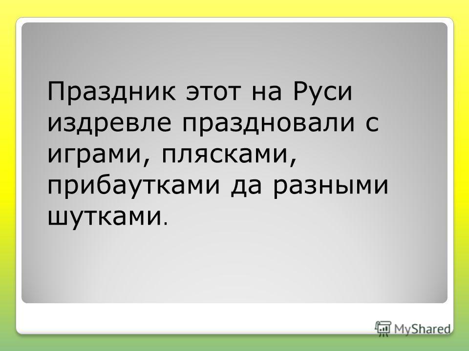Праздник этот на Руси издревле праздновали с играми, плясками, прибаутками да разными шутками.
