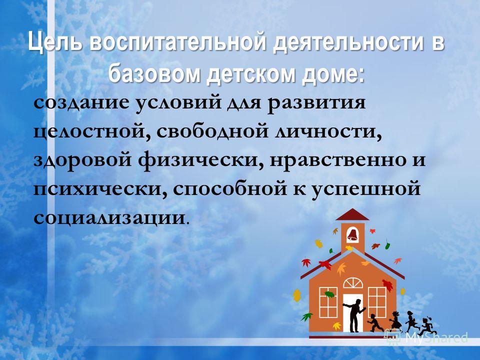 Цель воспитательной деятельности в базовом детском доме: создание условий для развития целостной, свободной личности, здоровой физически, нравственно и психически, способной к успешной социализации.