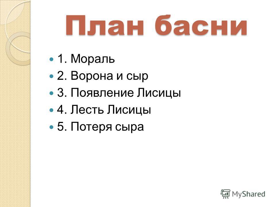 План басни 1. Мораль 2. Ворона и сыр 3. Появление Лисицы 4. Лесть Лисицы 5. Потеря сыра