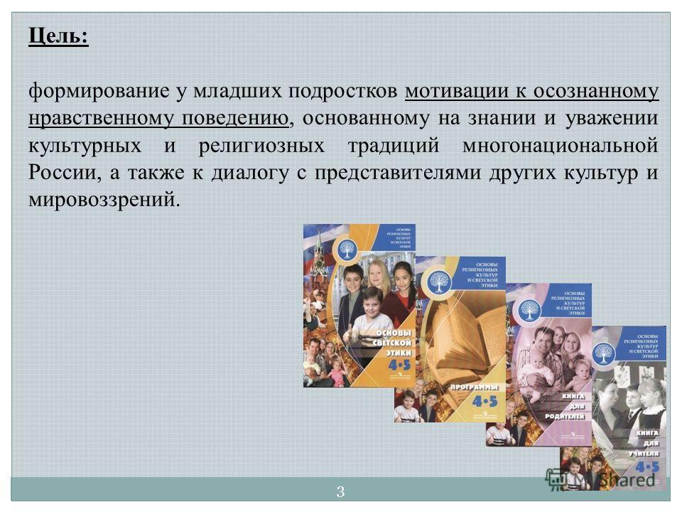 Цель: формирование у младших подростков мотивации к осознанному нравственному поведению, основанному на знании и уважении культурных и религиозных традиций многонациональной России, а также к диалогу с представителями других культур и мировоззрений.