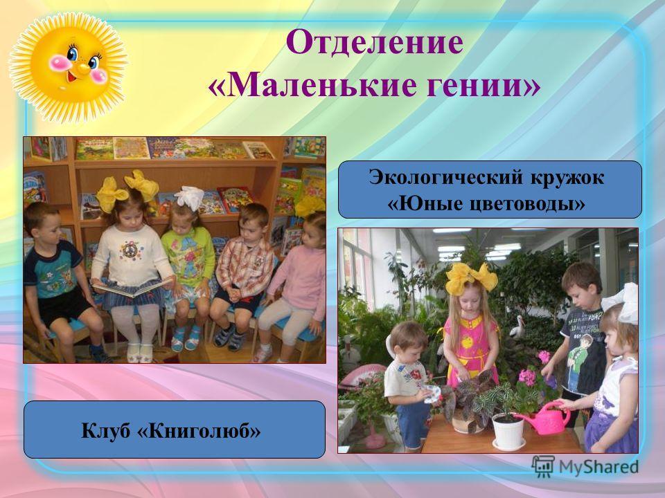 Отделение «Маленькие гении» Экологический кружок «Юные цветоводы» Клуб «Книголюб»