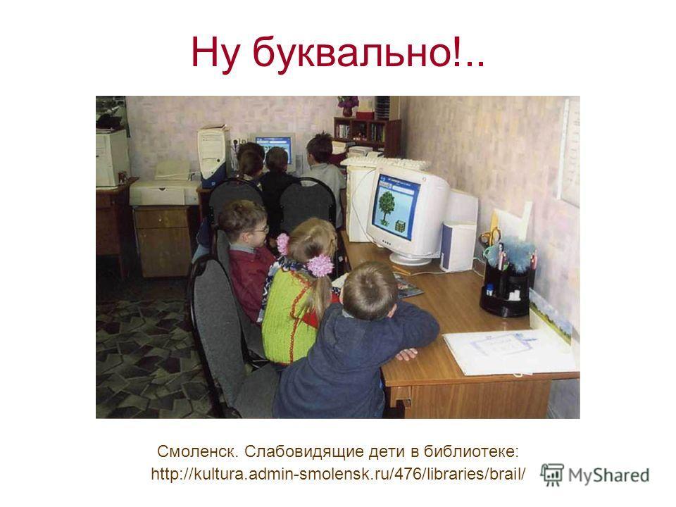 Ну буквально!.. Смоленск. Слабовидящие дети в библиотеке: http://kultura.admin-smolensk.ru/476/libraries/brail/
