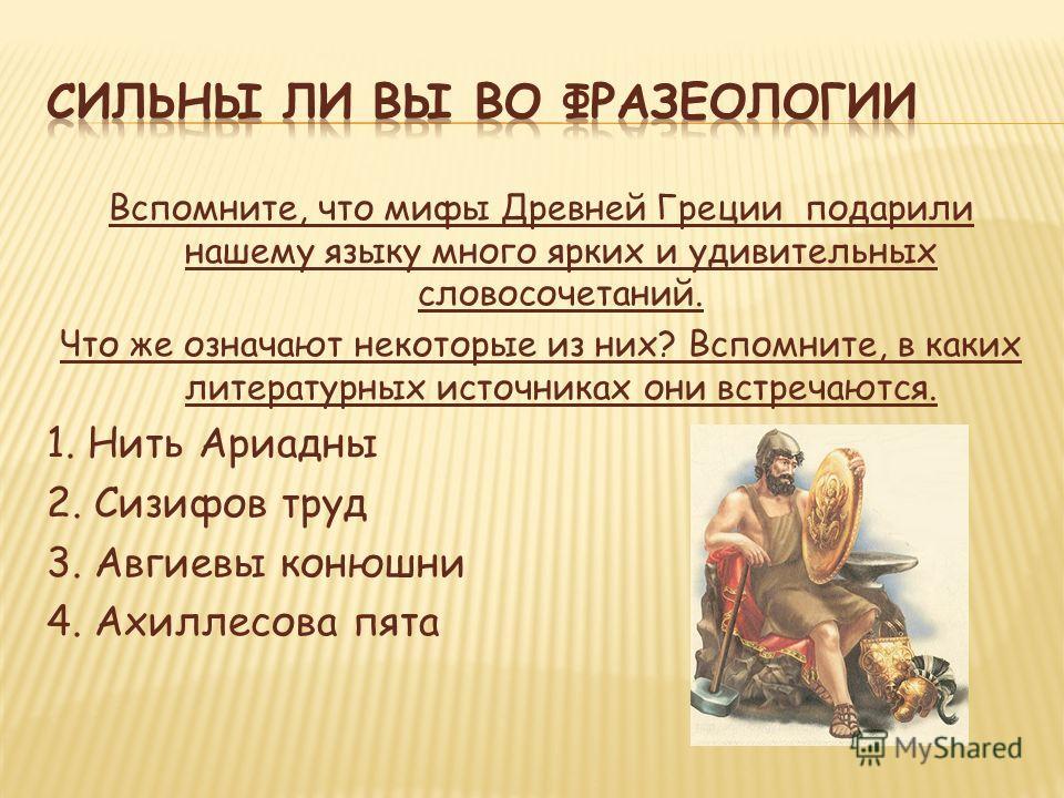 Вспомните, что мифы Древней Греции подарили нашему языку много ярких и удивительных словосочетаний. Что же означают некоторые из них? Вспомните, в каких литературных источниках они встречаются. 1. Нить Ариадны 2. Сизифов труд 3. Авгиевы конюшни 4. Ах