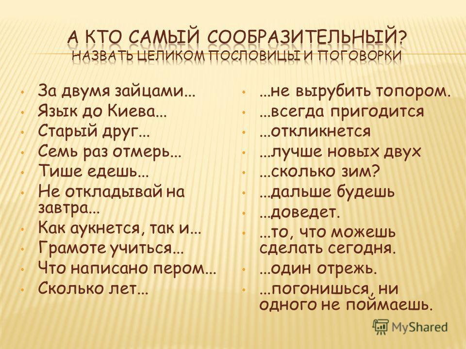 За двумя зайцами... Язык до Киева... Старый друг... Семь раз отмерь... Тише едешь... Не откладывай на завтра... Как аукнется, так и... Грамоте учиться... Что написано пером... Сколько лет......не вырубить топором....всегда пригодится...откликнется...