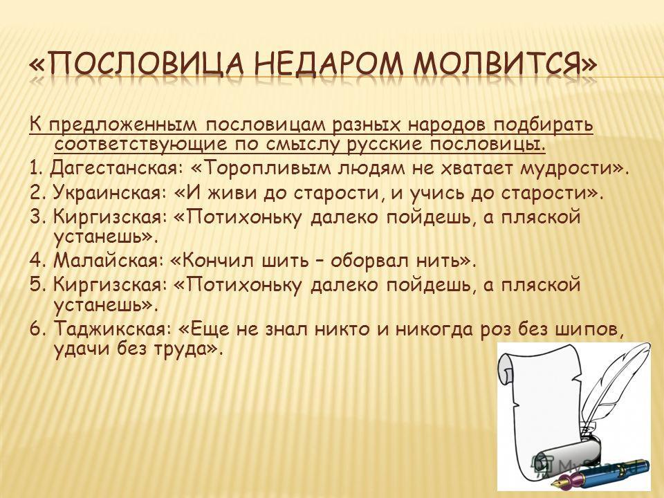 К предложенным пословицам разных народов подбирать соответствующие по смыслу русские пословицы. 1. Дагестанская: «Торопливым людям не хватает мудрости». 2. Украинская: «И живи до старости, и учись до старости». 3. Киргизская: «Потихоньку далеко пойде