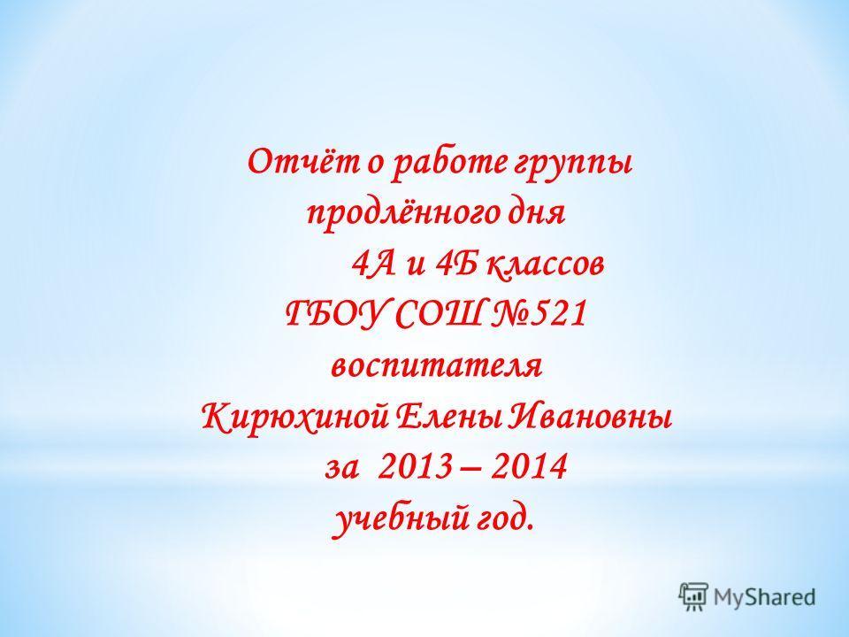Отчёт о работе группы продлённого дня 4А и 4Б классов ГБОУ СОШ 521 воспитателя Кирюхиной Елены Ивановны за 2013 – 2014 учебный год.