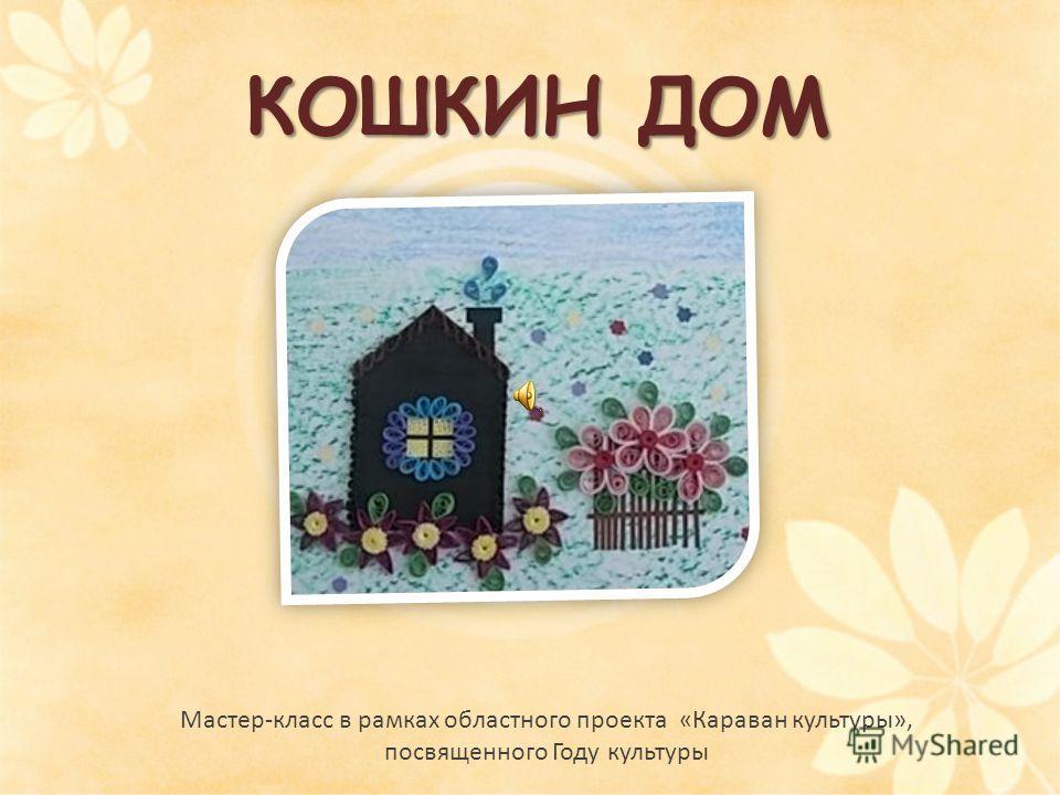 КОШКИН ДОМ Мастер-класс в рамках областного проекта «Караван культуры», посвященного Году культуры