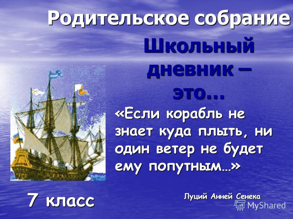 Родительское собрание Школьный дневник – это… 7 класс «Если корабль не знает куда плыть, ни один ветер не будет ему попутным…» Луций Анней Сенека Луций Анней Сенека