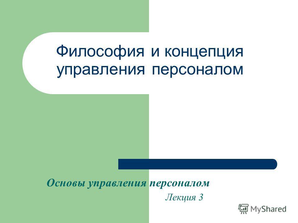 Философия и концепция управления персоналом Основы управления персоналом Лекция 3