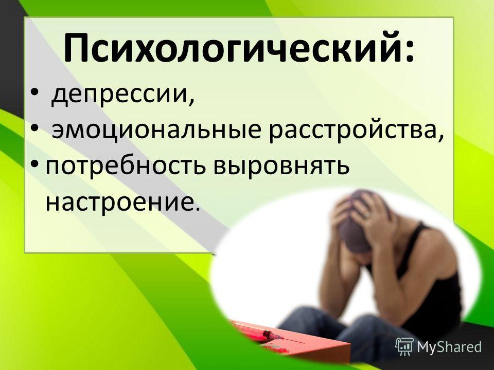 Психологический: депрессии, эмоциональные расстройства, потребность выровнять настроение.