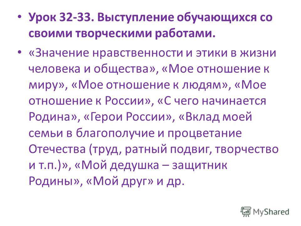 Урок 32-33. Выступление обучающихся со своими творческими работами. «Значение нравственности и этики в жизни человека и общества», «Мое отношение к миру», «Мое отношение к людям», «Мое отношение к России», «С чего начинается Родина», «Герои России»,