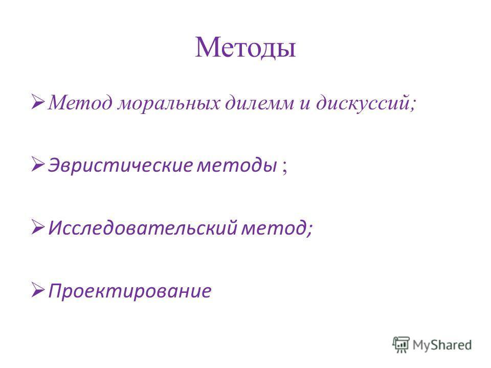 Методы Метод моральных дилемм и дискуссий; Эвристические методы ; Исследовательский метод; Проектирование