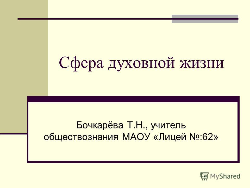 Сфера духовной жизни Бочкарёва Т.Н., учитель обществознания МАОУ «Лицей :62»