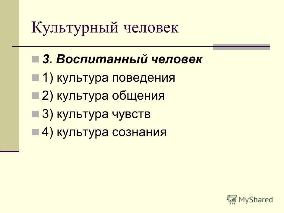 Культурный человек 3. Воспитанный человек 1) культура поведения 2) культура общения 3) культура чувств 4) культура сознания