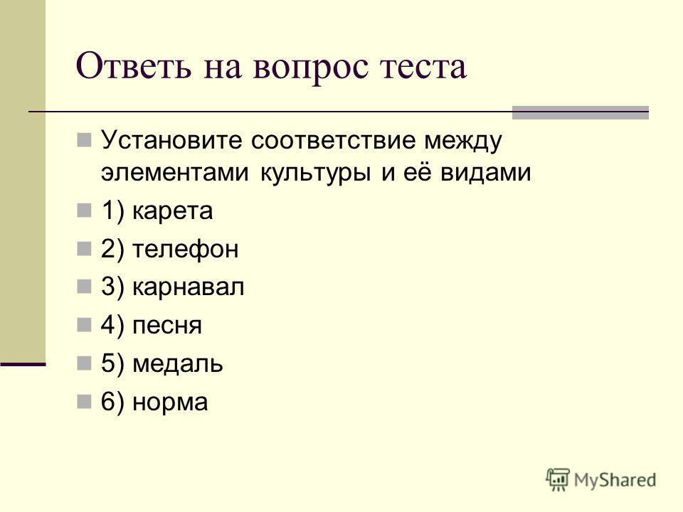 Ответь на вопрос теста Установите соответствие между элементами культуры и её видами 1) карета 2) телефон 3) карнавал 4) песня 5) медаль 6) норма
