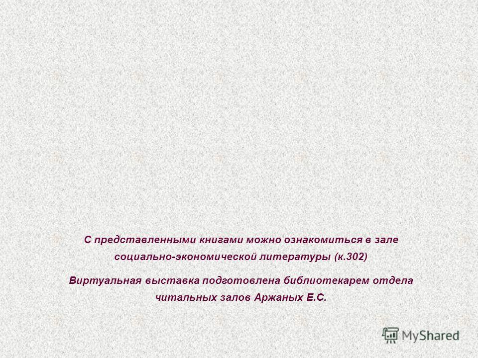 С представленными книгами можно ознакомиться в зале социально-экономической литературы (к.302) Виртуальная выставка подготовлена библиотекарем отдела читальных залов Аржаных Е.С.
