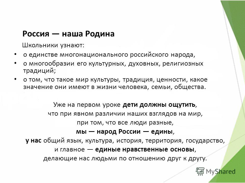 Россия наша Родина Школьники узнают: о единстве многонационального российского народа, о многообразии его культурных, духовных, религиозных традиций; о том, что такое мир культуры, традиция, ценности, какое значение они имеют в жизни человека, семьи,