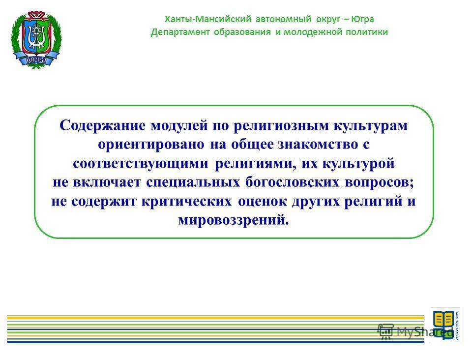 5 Ханты-Мансийский автономный округ – Югра Департамент образования и молодежной политики Содержание модулей по религиозным культурам ориентировано на общее знакомство с соответствующими религиями, их культурой не включает специальных богословских воп