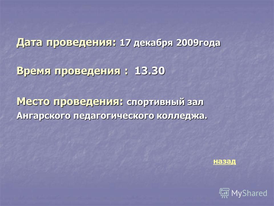 Дата проведения: 17 декабря 2009 года Время проведения : 13.30 Место проведения: спортивный зал Ангарского педагогического колледжа. назад