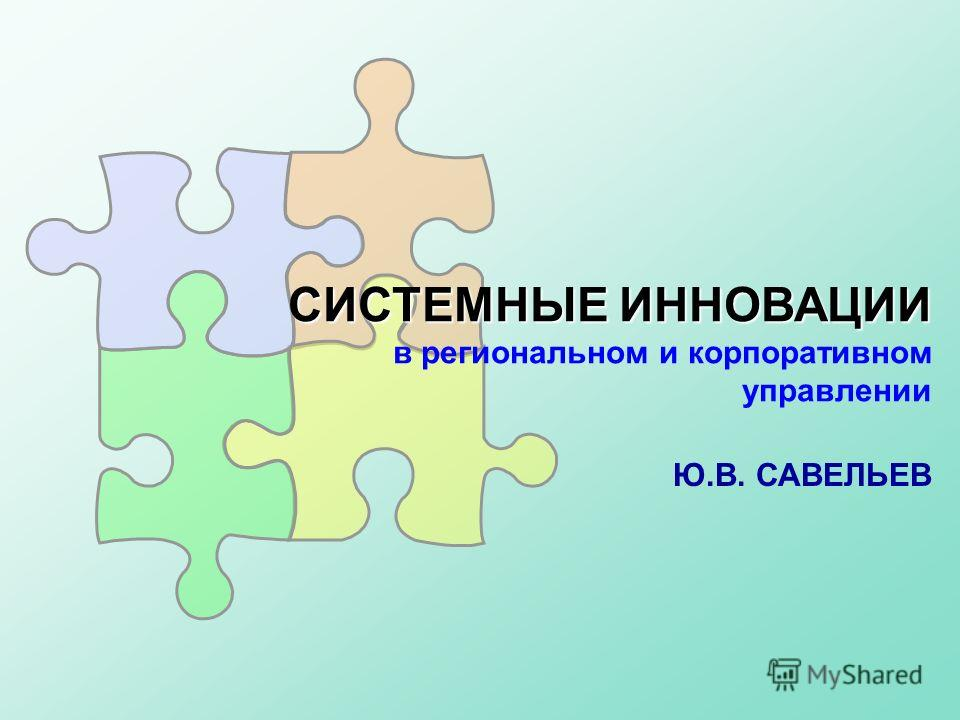 СИСТЕМНЫЕ ИННОВАЦИИ СИСТЕМНЫЕ ИННОВАЦИИ в региональном и корпоративном управлении Ю.В. САВЕЛЬЕВ