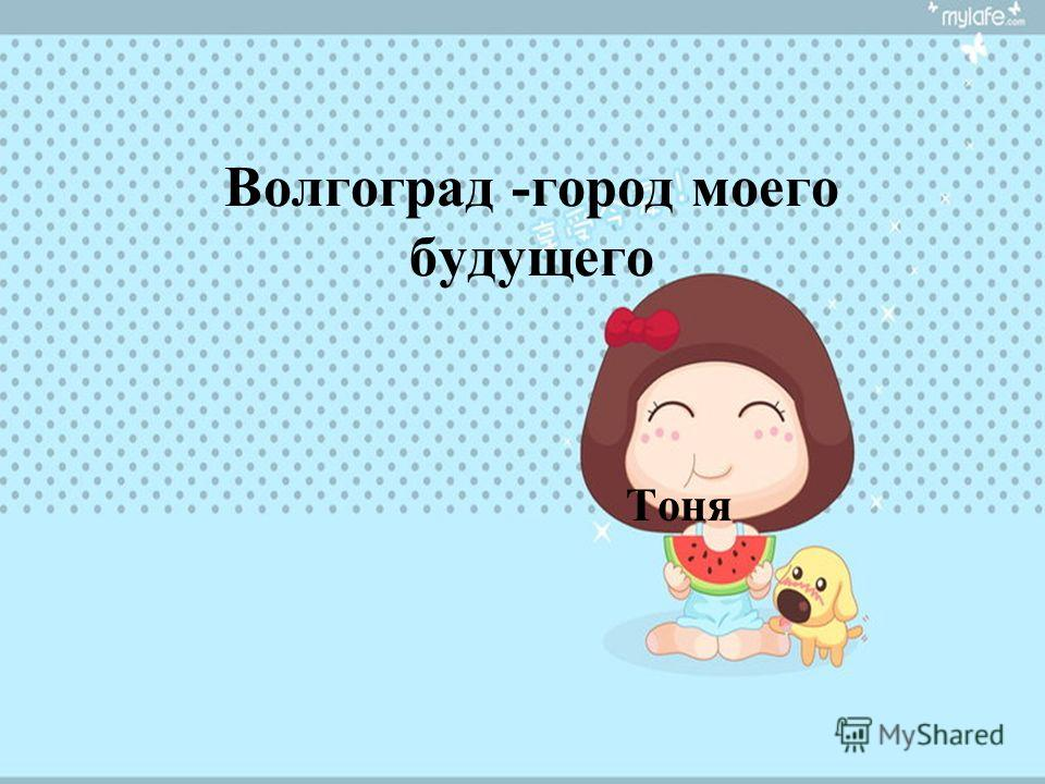 Волгоград -город моего будущего Тоня