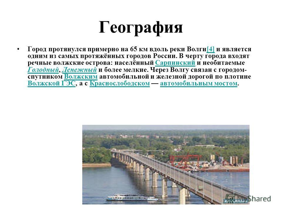 География Город протянулся примерно на 65 км вдоль реки Волги[4] и является одним из самых протяжённых городов России. В черту города входят речные волжские острова: населённый Сарпинский и необитаемые Голодный, Денежный и более мелкие. Через Волгу с