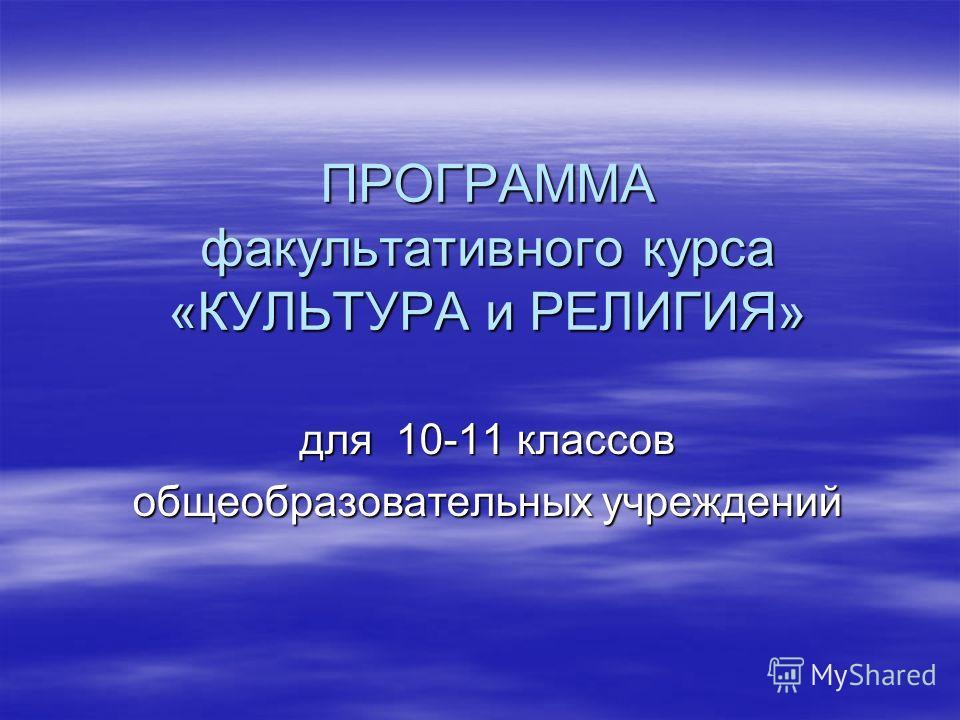 ПРОГРАММА факультативного курса «КУЛЬТУРА и РЕЛИГИЯ» для 10-11 классов общеобразовательных учреждений