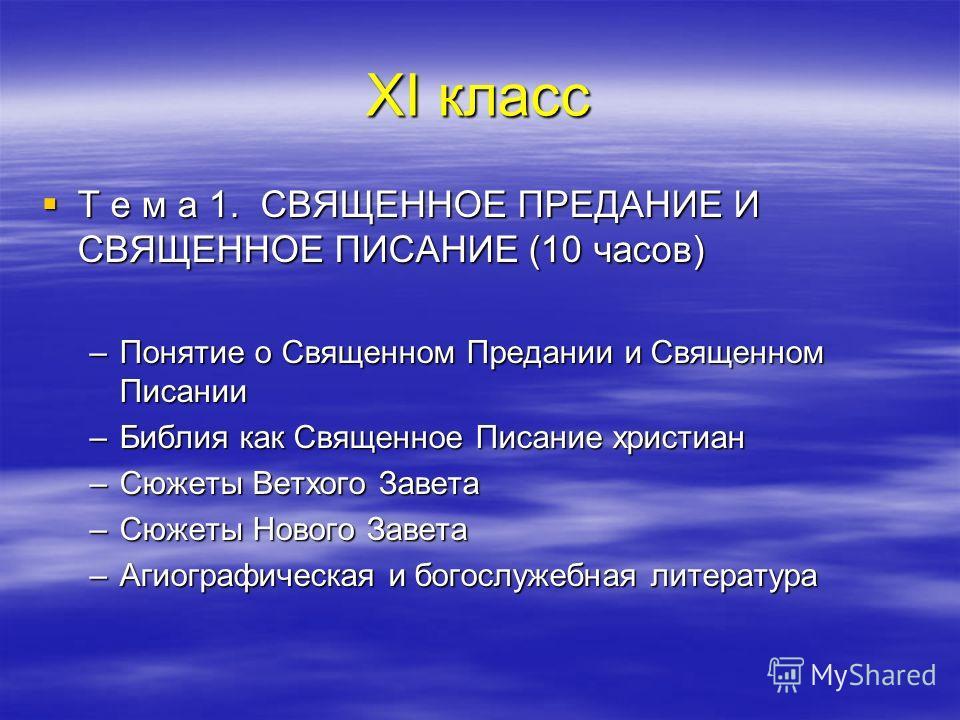 ХI класс Т е м а 1. СВЯЩЕННОЕ ПРЕДАНИЕ И СВЯЩЕННОЕ ПИСАНИЕ (10 часов) Т е м а 1. СВЯЩЕННОЕ ПРЕДАНИЕ И СВЯЩЕННОЕ ПИСАНИЕ (10 часов) –Понятие о Священном Предании и Священном Писании –Библия как Священное Писание христиан –Сюжеты Ветхого Завета –Сюжеты