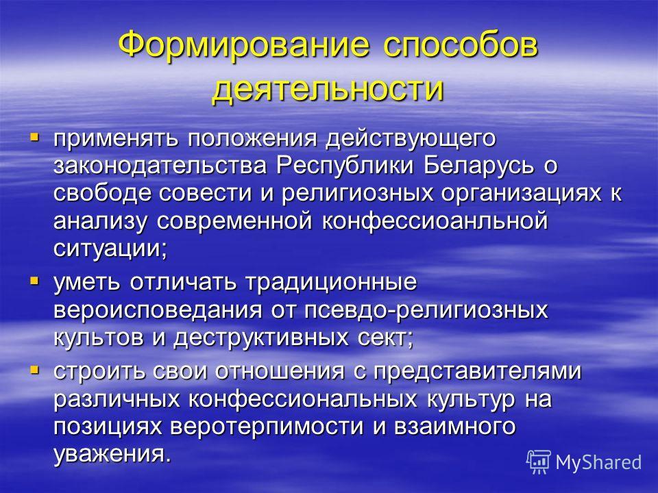Формирование способов деятельности применять положения действующего законодательства Республики Беларусь о свободе совести и религиозных организациях к анализу современной конфессиональной ситуации; применять положения действующего законодательства Р