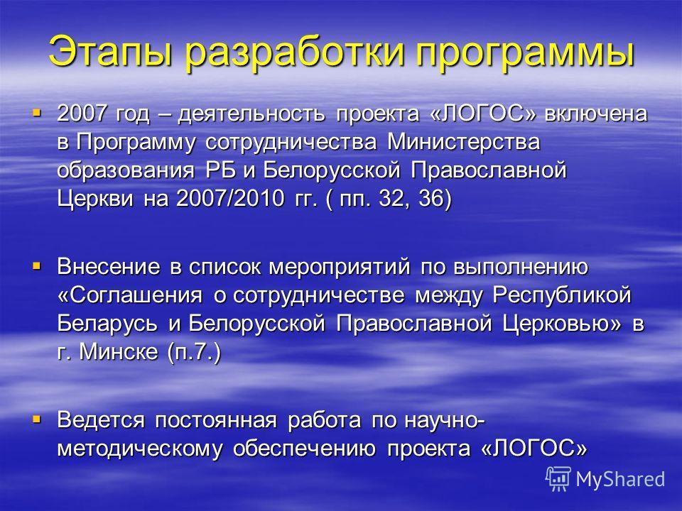 Этапы разработки программы 2007 год – деятельность проекта «ЛОГОС» включена в Программу сотрудничества Министерства образования РБ и Белорусской Православной Церкви на 2007/2010 гг. ( пп. 32, 36) 2007 год – деятельность проекта «ЛОГОС» включена в Про