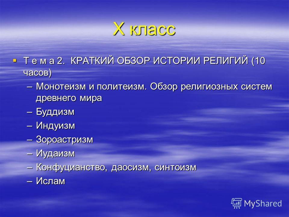 Х класс Т е м а 2. КРАТКИЙ ОБЗОР ИСТОРИИ РЕЛИГИЙ (10 часов) Т е м а 2. КРАТКИЙ ОБЗОР ИСТОРИИ РЕЛИГИЙ (10 часов) –Монотеизм и политеизм. Обзор религиозных систем древнего мира –Буддизм –Индуизм –Зороастризм –Иудаизм –Конфуцианство, даосизм, синтоизм –