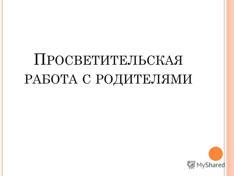 П РОСВЕТИТЕЛЬСКАЯ РАБОТА С РОДИТЕЛЯМИ