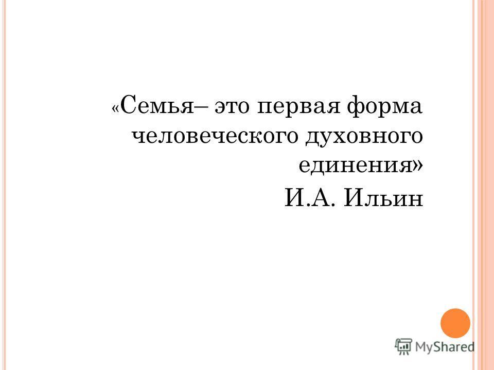 « Семья– это первая форма человеческого духовного единения» И.А. Ильин