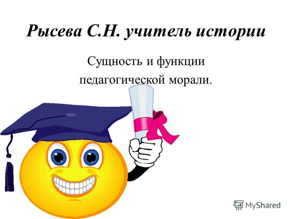 Рысева С.Н. учитель истории Сущность и функции педагогической морали.