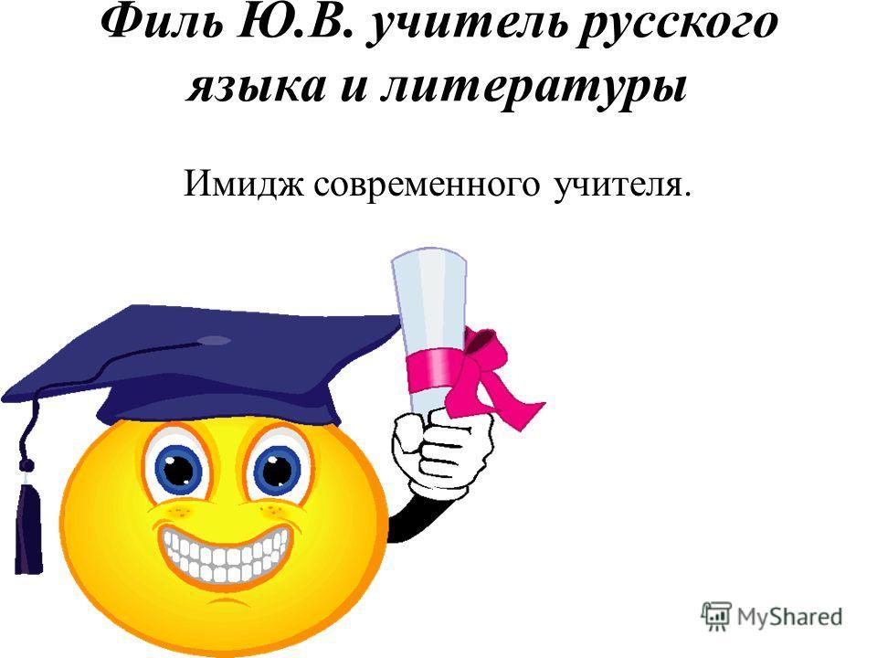 Филь Ю.В. учитель русского языка и литературы Имидж современного учителя.