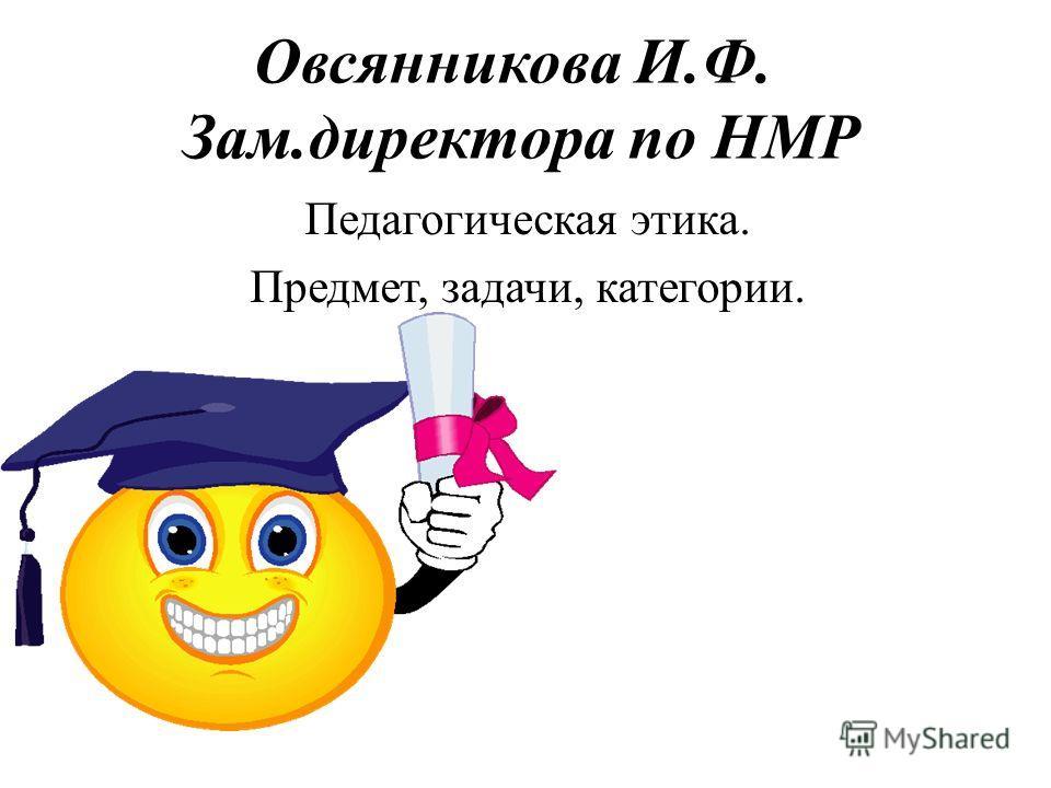 Овсянникова И.Ф. Зам.директора по НМР Педагогическая этика. Предмет, задачи, категории.