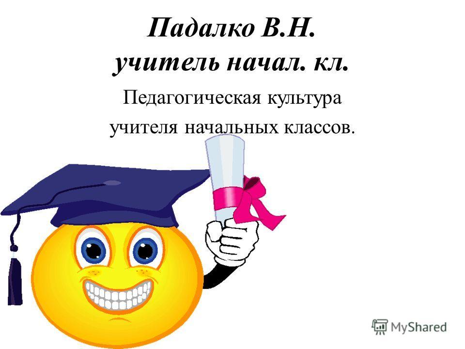 Падалко В.Н. учитель начал. кл. Педагогическая культура учителя начальных классов.