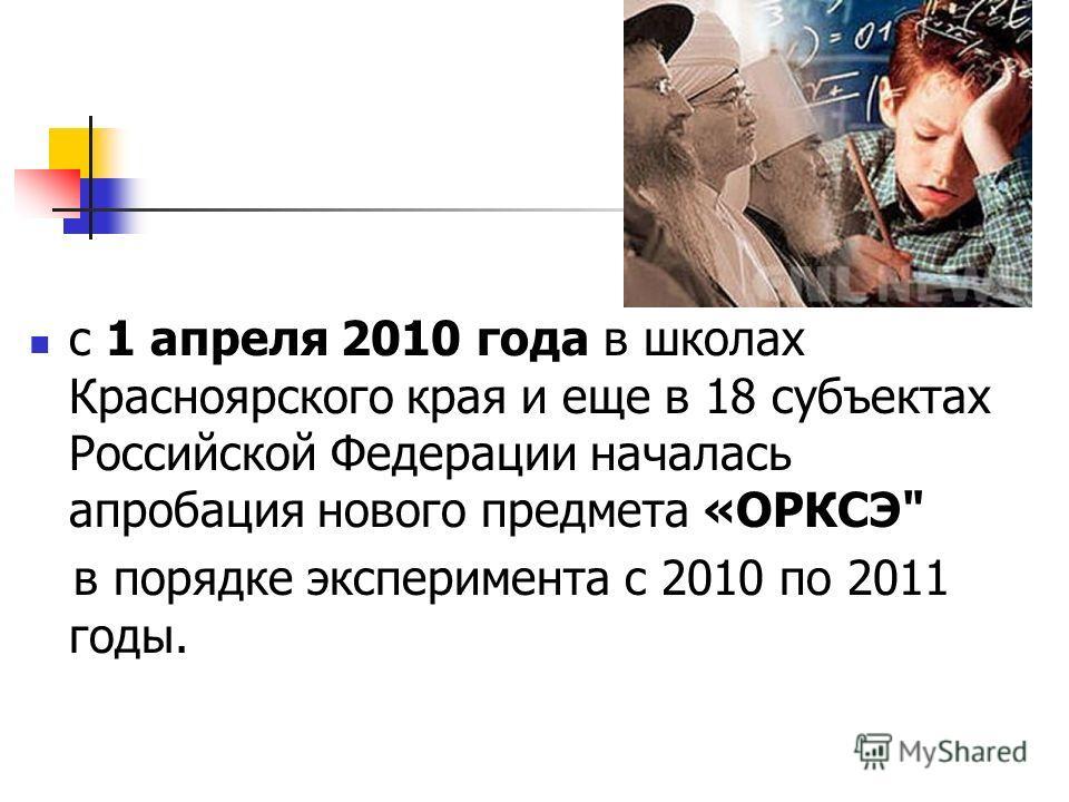 с 1 апреля 2010 года в школах Красноярского края и еще в 18 субъектах Российской Федерации началась апробация нового предмета «ОРКСЭ в порядке эксперимента с 2010 по 2011 годы.