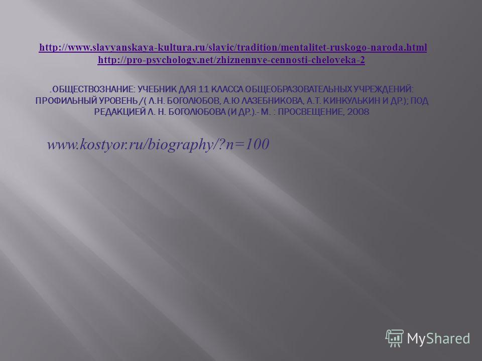 http://www.slavyanskaya-kultura.ru/slavic/tradition/mentalitet-ruskogo-naroda.html http://pro-psychology.net/zhiznennye-cennosti-cheloveka-2.ОБЩЕСТВОЗНАНИЕ: УЧЕБНИК ДЛЯ 11 КЛАССА ОБЩЕОБРАЗОВАТЕЛЬНЫХ УЧРЕЖДЕНИЙ: ПРОФИЛЬНЫЙ УРОВЕНЬ /( Л.Н. БОГОЛЮБОВ, А