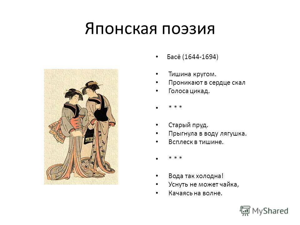 Японская поэзия Басё (1644-1694) Тишина кругом. Проникают в сердце скал Голоса цикад. * * * Старый пруд. Прыгнула в воду лягушка. Всплеск в тишине. * * * Вода так холодна! Уснуть не может чайка, Качаясь на волне.