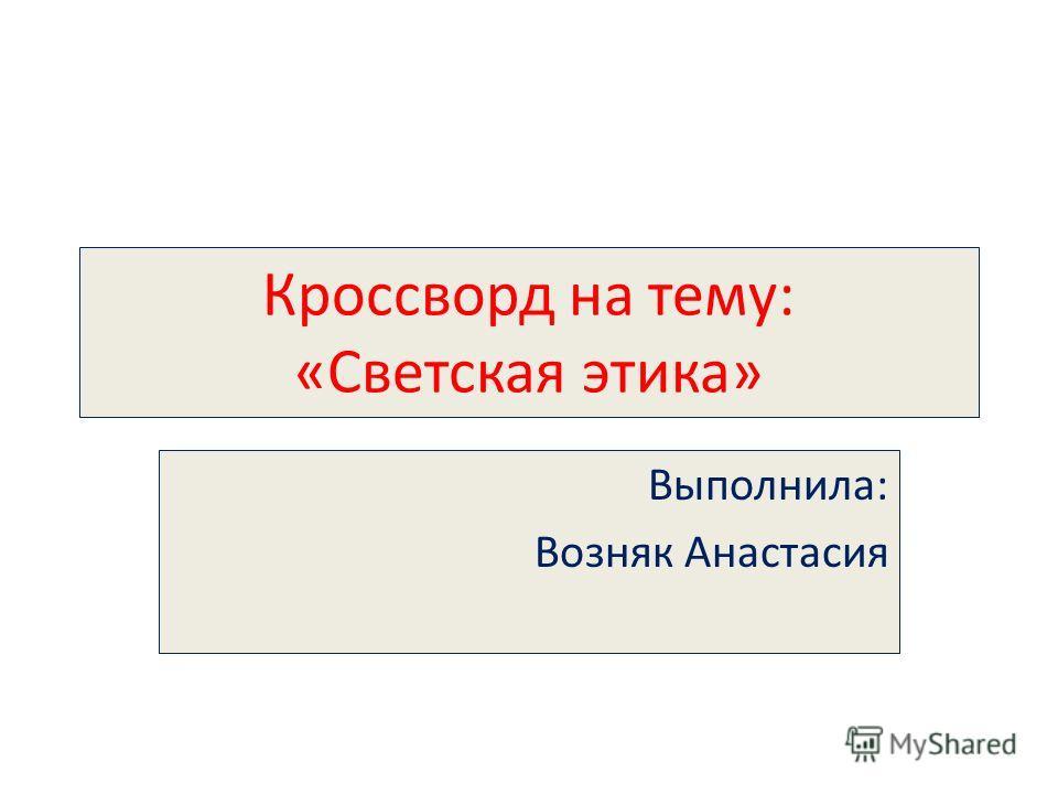 Кроссворд на тему: «Светская этика» Выполнила: Возняк Анастасия