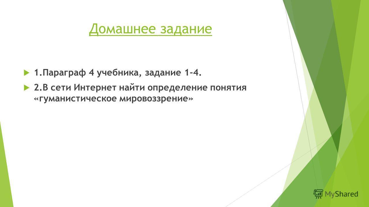 Домашнее задание 1. Параграф 4 учебника, задание 1-4. 2. В сети Интернет найти определение понятия «гуманистическое мировоззрение»